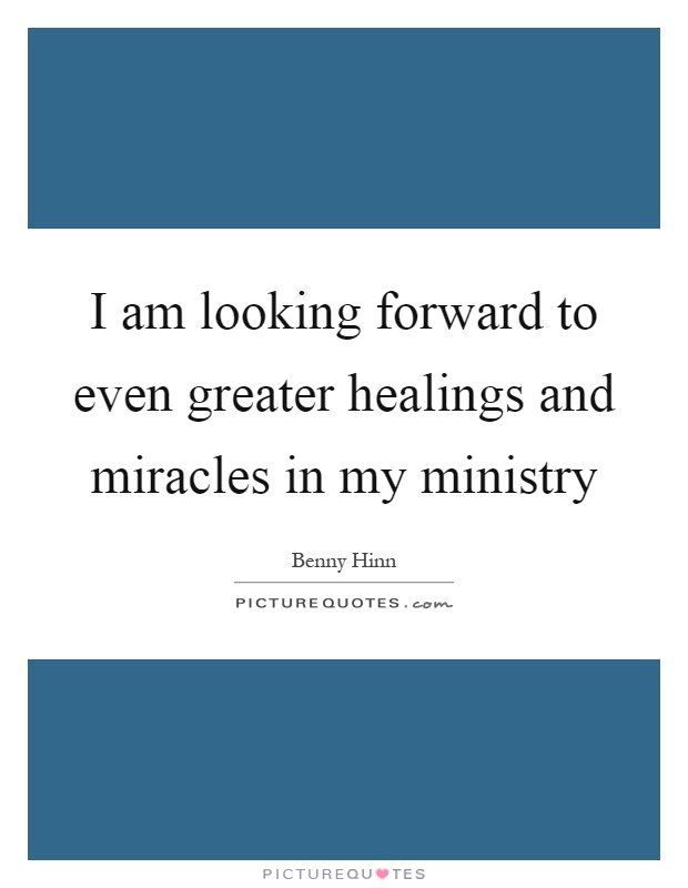 I am looking forward to even greater healings and miracles in my ministry Picture Quote #1