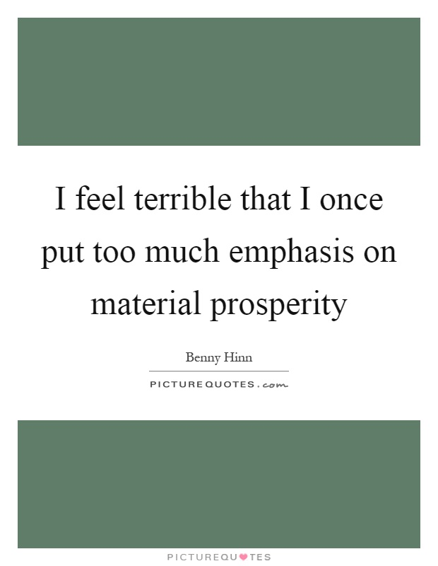 I feel terrible that I once put too much emphasis on material prosperity Picture Quote #1