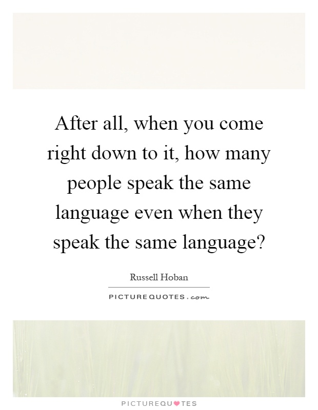 After all, when you come right down to it, how many people speak the same language even when they speak the same language? Picture Quote #1