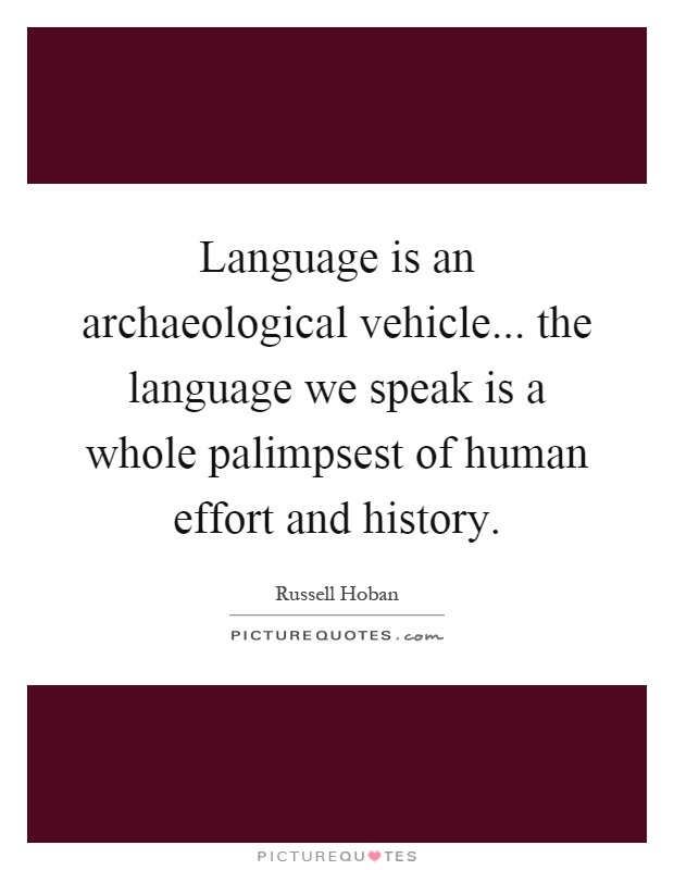 Language is an archaeological vehicle... the language we speak is a whole palimpsest of human effort and history Picture Quote #1