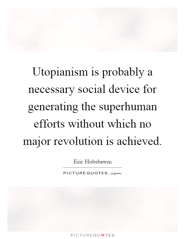 Utopianism is probably a necessary social device for generating the superhuman efforts without which no major revolution is achieved Picture Quote #1