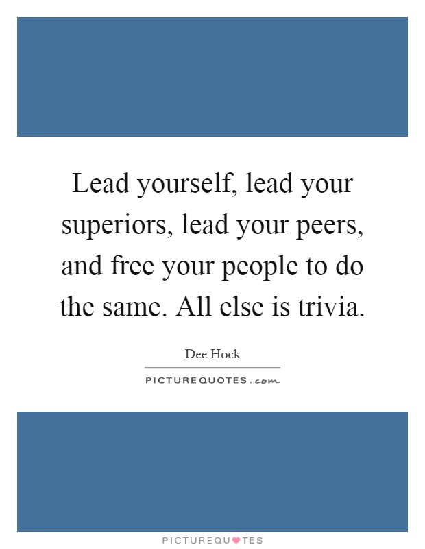 Lead yourself, lead your superiors, lead your peers, and free your people to do the same. All else is trivia Picture Quote #1