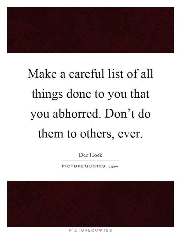 Make a careful list of all things done to you that you abhorred. Don't do them to others, ever Picture Quote #1