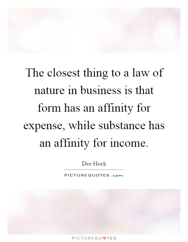 The closest thing to a law of nature in business is that form has an affinity for expense, while substance has an affinity for income Picture Quote #1