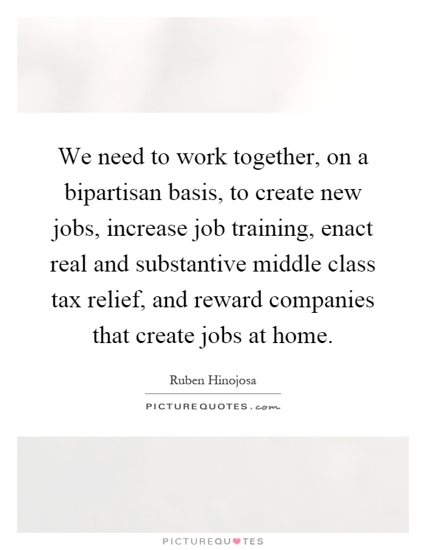 We need to work together, on a bipartisan basis, to create new jobs, increase job training, enact real and substantive middle class tax relief, and reward companies that create jobs at home Picture Quote #1