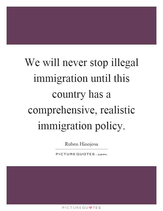 We will never stop illegal immigration until this country has a comprehensive, realistic immigration policy Picture Quote #1
