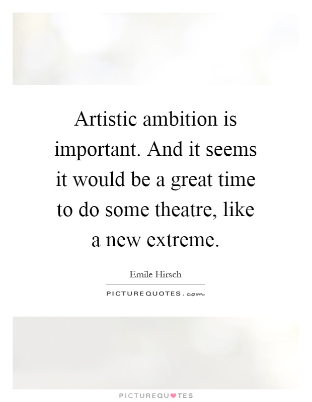 Artistic ambition is important. And it seems it would be a great time to do some theatre, like a new extreme Picture Quote #1