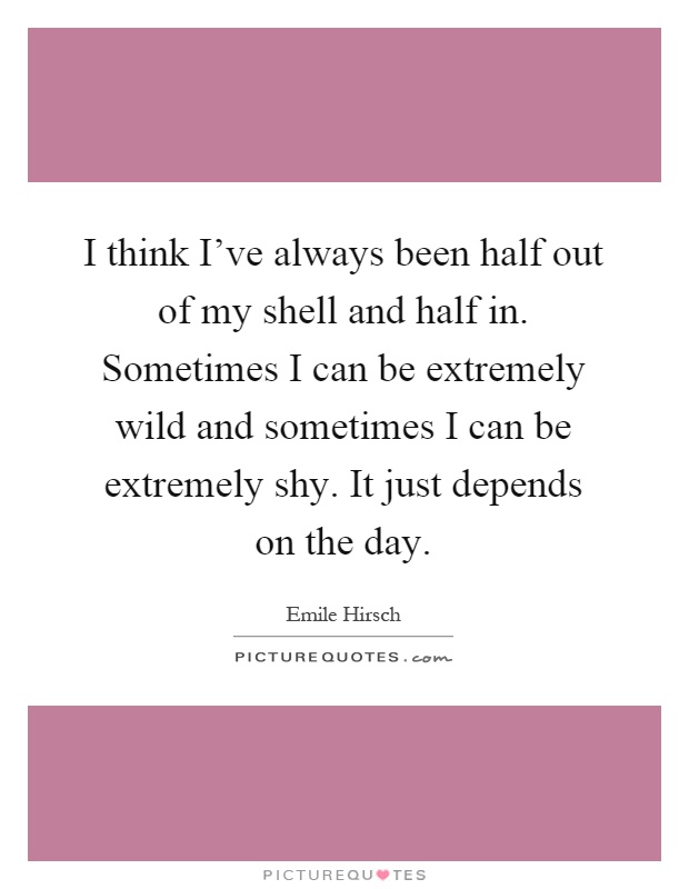 I think I've always been half out of my shell and half in. Sometimes I can be extremely wild and sometimes I can be extremely shy. It just depends on the day Picture Quote #1