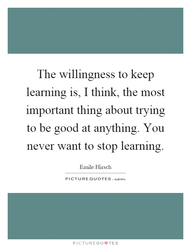 The willingness to keep learning is, I think, the most important thing about trying to be good at anything. You never want to stop learning Picture Quote #1