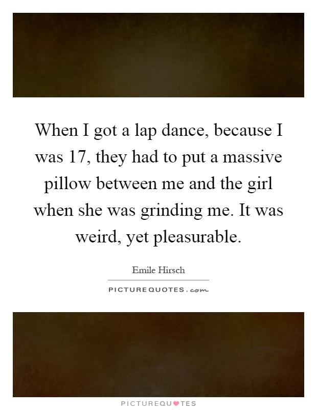 When I got a lap dance, because I was 17, they had to put a massive pillow between me and the girl when she was grinding me. It was weird, yet pleasurable Picture Quote #1