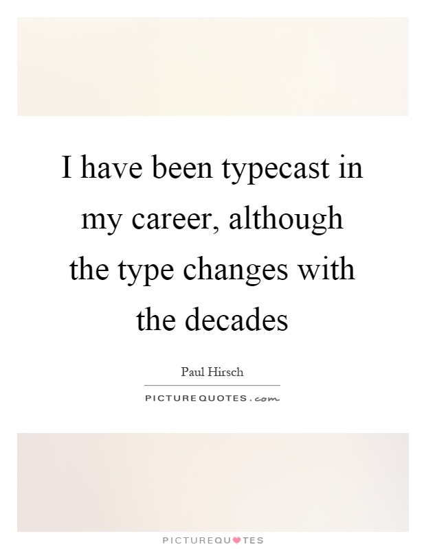 I have been typecast in my career, although the type changes with the decades Picture Quote #1