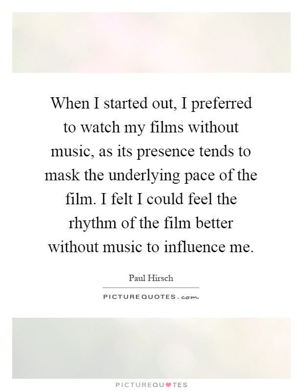 When I started out, I preferred to watch my films without music, as its presence tends to mask the underlying pace of the film. I felt I could feel the rhythm of the film better without music to influence me Picture Quote #1