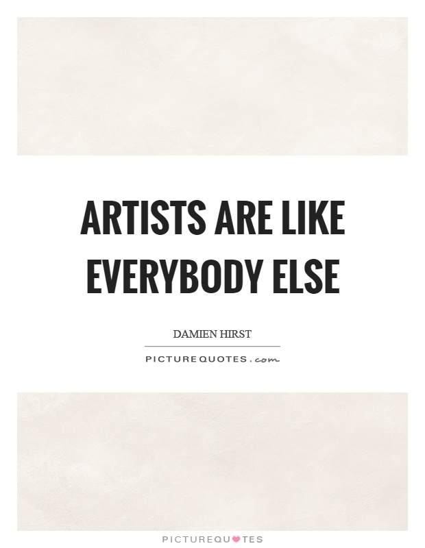 Artists are like everybody else Picture Quote #1