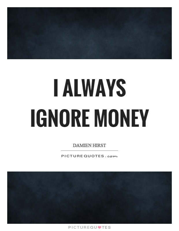 I always ignore money Picture Quote #1