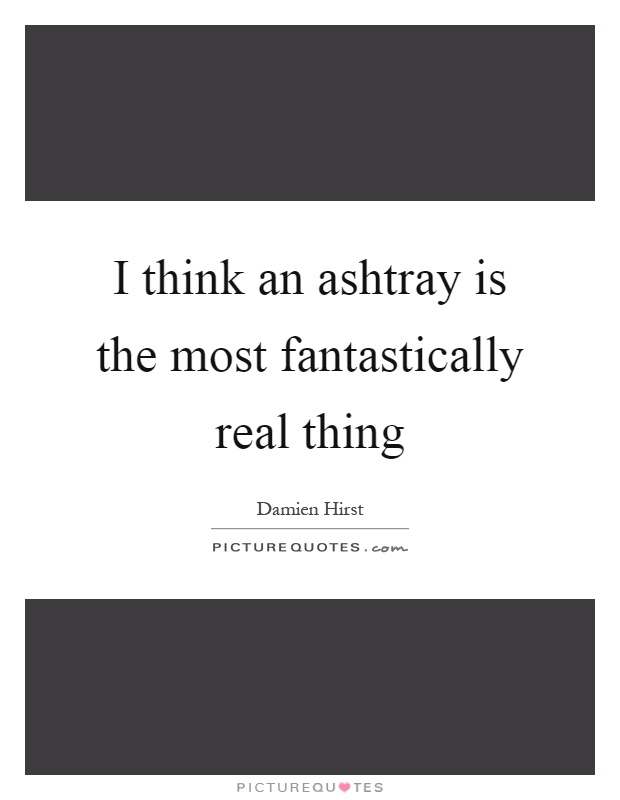 I think an ashtray is the most fantastically real thing Picture Quote #1