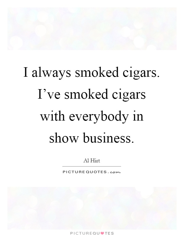 I always smoked cigars. I've smoked cigars with everybody in show business Picture Quote #1