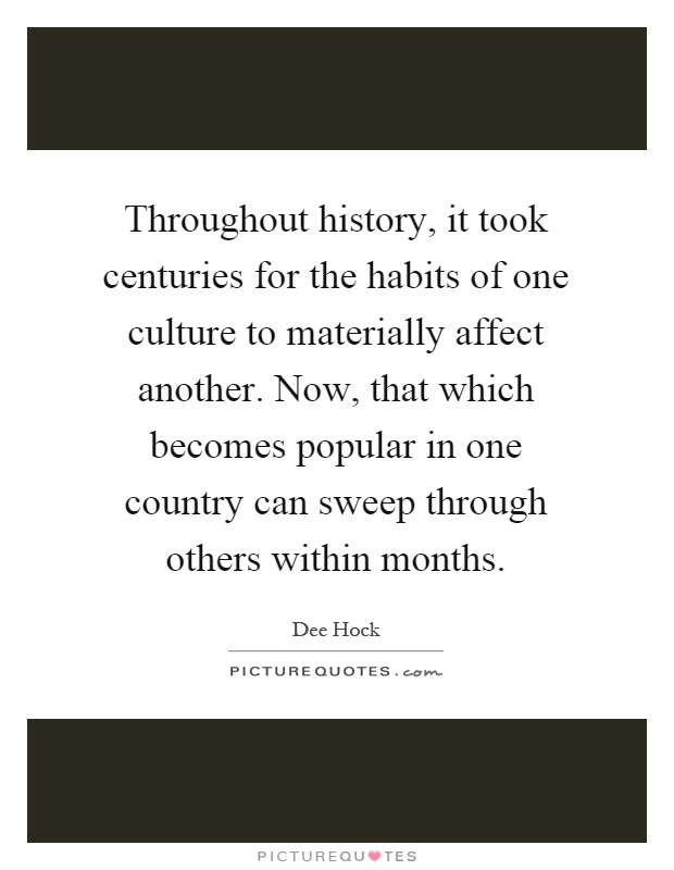 Throughout history, it took centuries for the habits of one culture to materially affect another. Now, that which becomes popular in one country can sweep through others within months Picture Quote #1