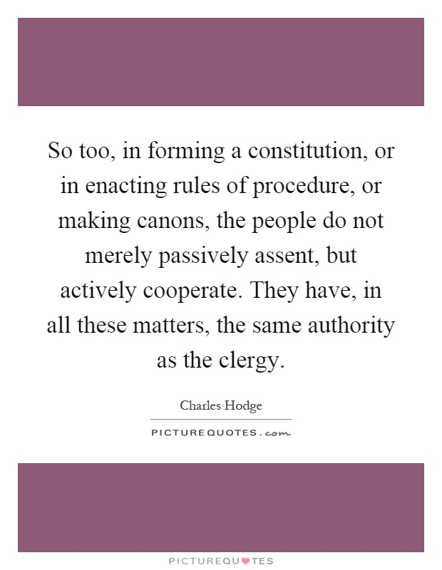 So too, in forming a constitution, or in enacting rules of procedure, or making canons, the people do not merely passively assent, but actively cooperate. They have, in all these matters, the same authority as the clergy Picture Quote #1