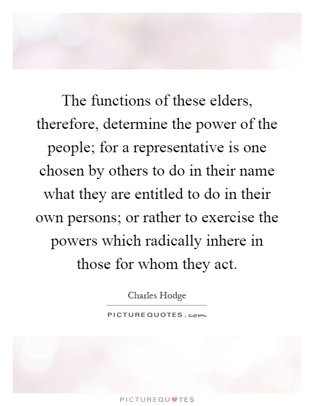 The functions of these elders, therefore, determine the power of the people; for a representative is one chosen by others to do in their name what they are entitled to do in their own persons; or rather to exercise the powers which radically inhere in those for whom they act Picture Quote #1