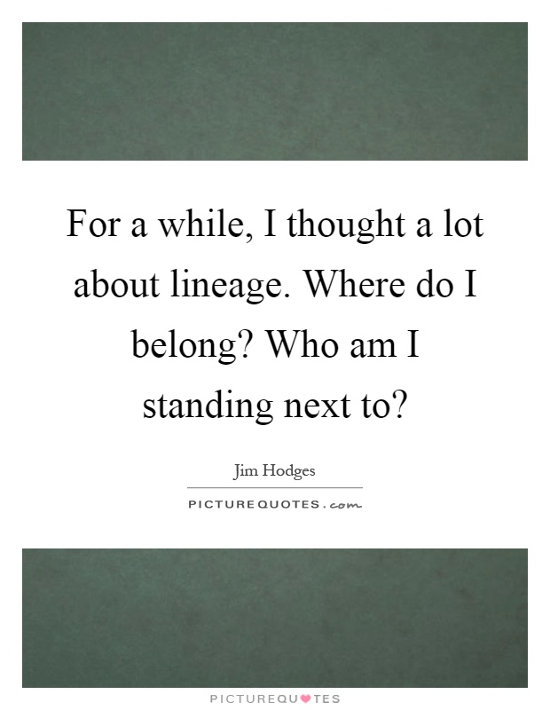For a while, I thought a lot about lineage. Where do I belong? Who am I standing next to? Picture Quote #1
