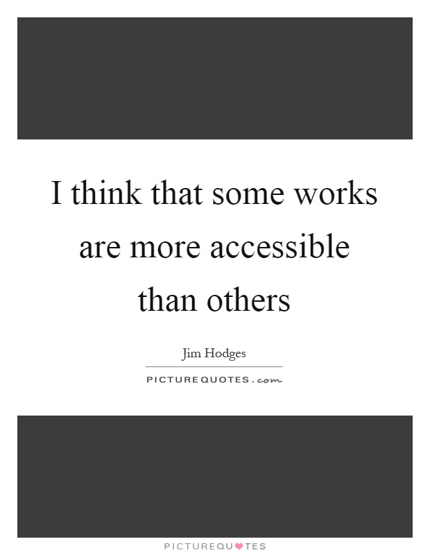 I think that some works are more accessible than others Picture Quote #1