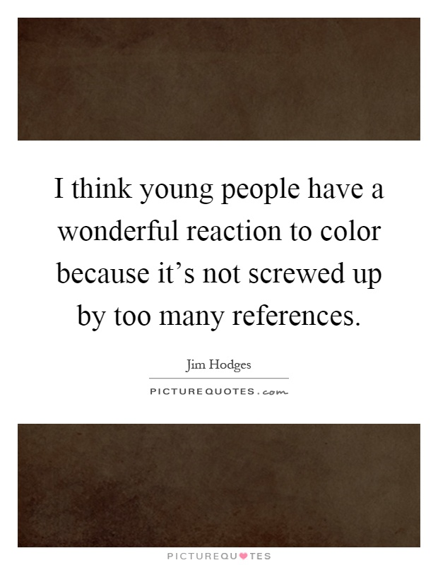 I think young people have a wonderful reaction to color because it's not screwed up by too many references Picture Quote #1