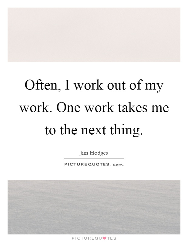 Often, I work out of my work. One work takes me to the next thing Picture Quote #1