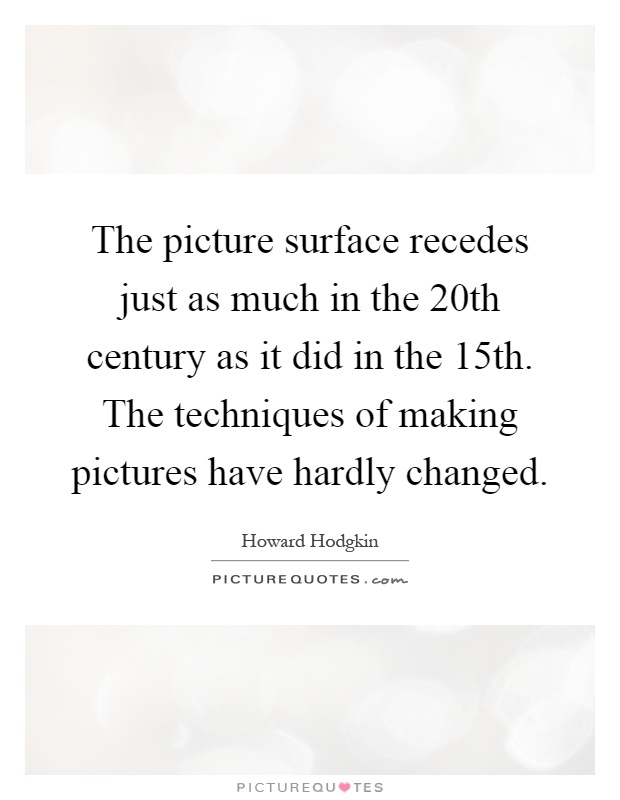 The picture surface recedes just as much in the 20th century as it did in the 15th. The techniques of making pictures have hardly changed Picture Quote #1