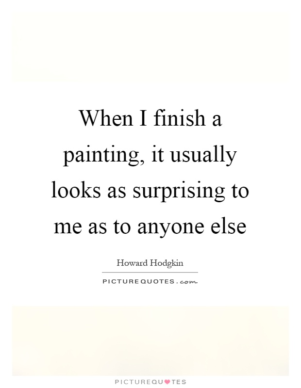 When I finish a painting, it usually looks as surprising to me as to anyone else Picture Quote #1