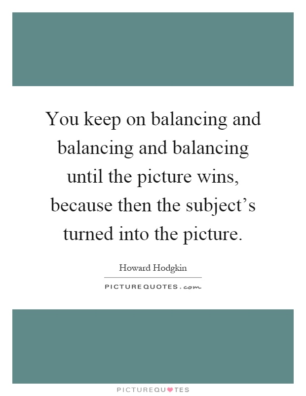 You keep on balancing and balancing and balancing until the picture wins, because then the subject's turned into the picture Picture Quote #1
