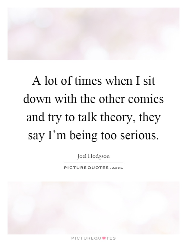 A lot of times when I sit down with the other comics and try to talk theory, they say I'm being too serious Picture Quote #1