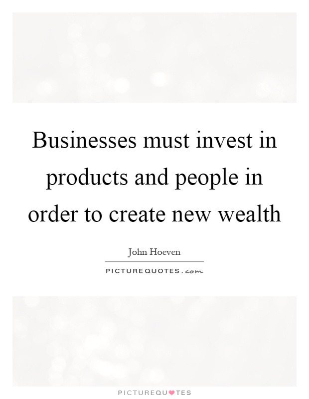 Businesses must invest in products and people in order to create new wealth Picture Quote #1