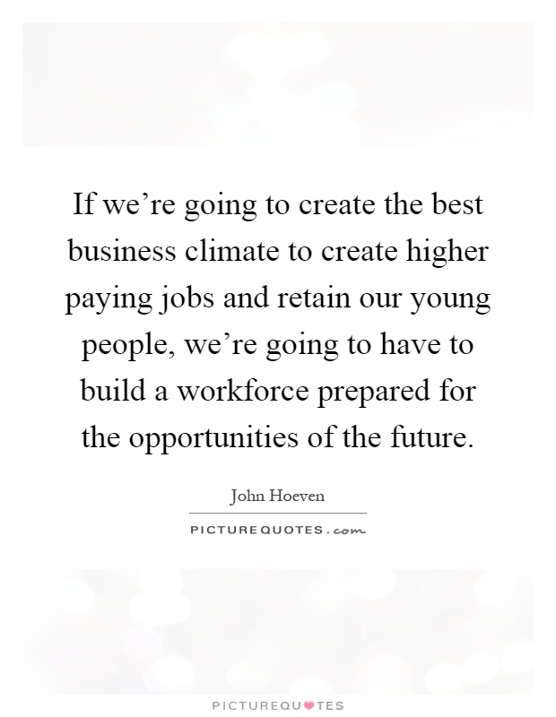 If we're going to create the best business climate to create higher paying jobs and retain our young people, we're going to have to build a workforce prepared for the opportunities of the future Picture Quote #1
