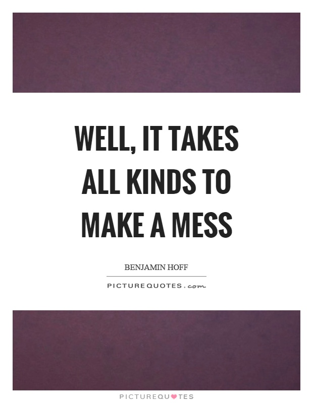 Well, it takes all kinds to make a mess Picture Quote #1