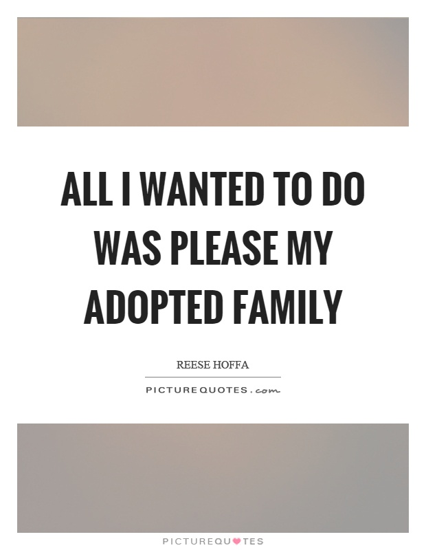 All I wanted to do was please my adopted family Picture Quote #1