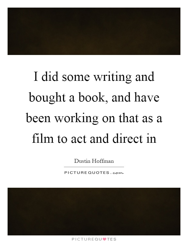 I did some writing and bought a book, and have been working on that as a film to act and direct in Picture Quote #1