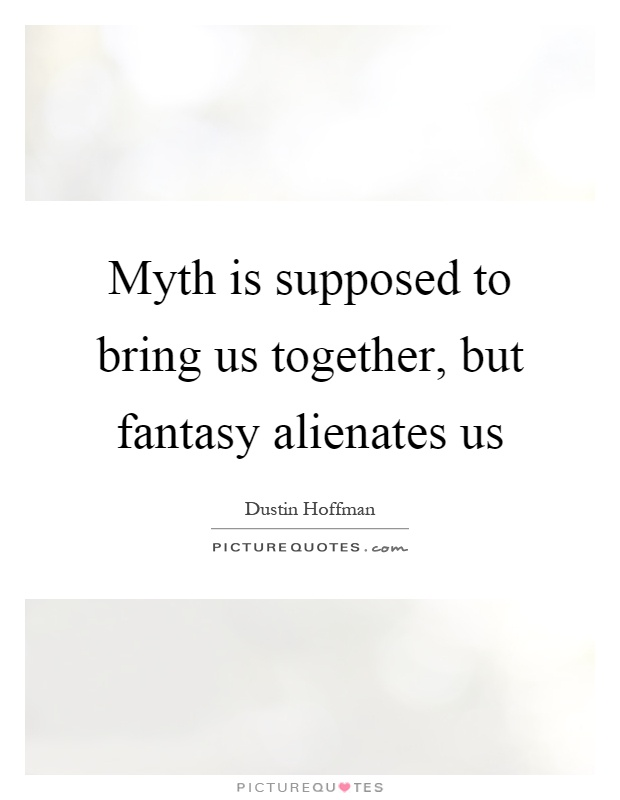 Myth is supposed to bring us together, but fantasy alienates us Picture Quote #1
