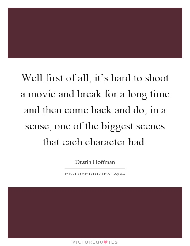Well first of all, it's hard to shoot a movie and break for a long time and then come back and do, in a sense, one of the biggest scenes that each character had Picture Quote #1