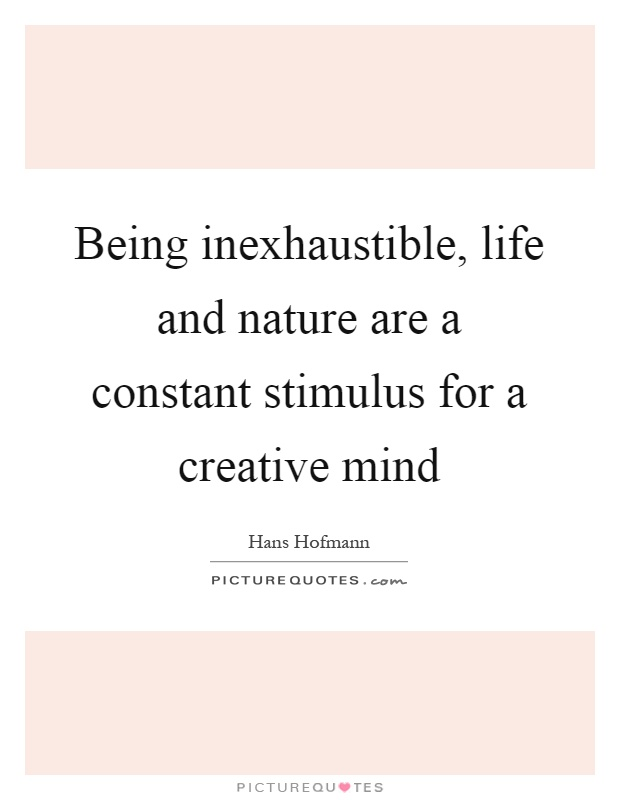 Being inexhaustible, life and nature are a constant stimulus for a creative mind Picture Quote #1