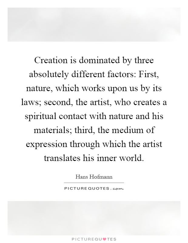 Creation is dominated by three absolutely different factors: First, nature, which works upon us by its laws; second, the artist, who creates a spiritual contact with nature and his materials; third, the medium of expression through which the artist translates his inner world Picture Quote #1