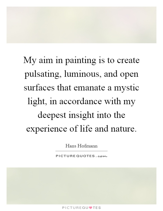 My aim in painting is to create pulsating, luminous, and open surfaces that emanate a mystic light, in accordance with my deepest insight into the experience of life and nature Picture Quote #1