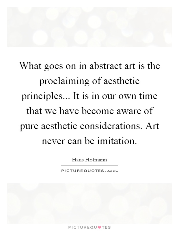 What goes on in abstract art is the proclaiming of aesthetic principles... It is in our own time that we have become aware of pure aesthetic considerations. Art never can be imitation Picture Quote #1