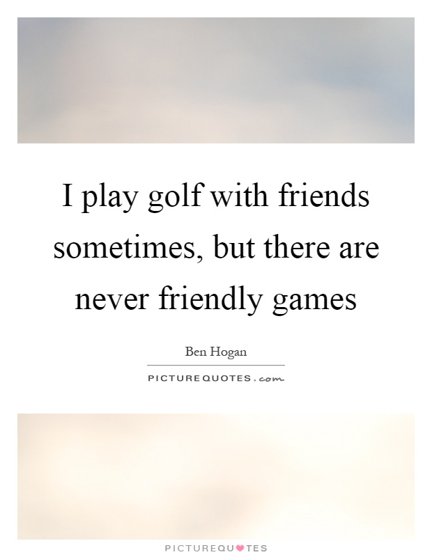 I play golf with friends sometimes, but there are never friendly games Picture Quote #1