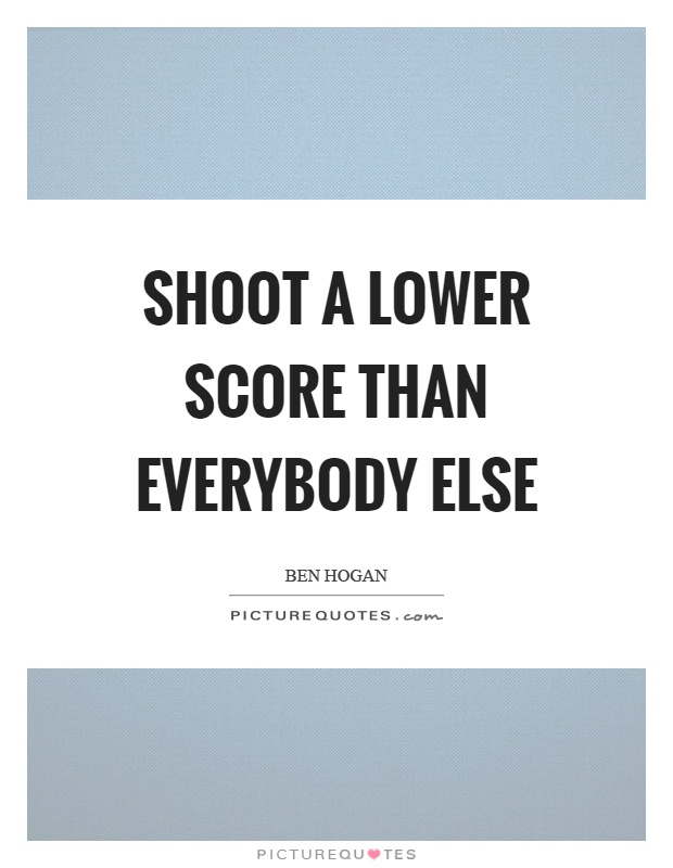 Shoot a lower score than everybody else Picture Quote #1