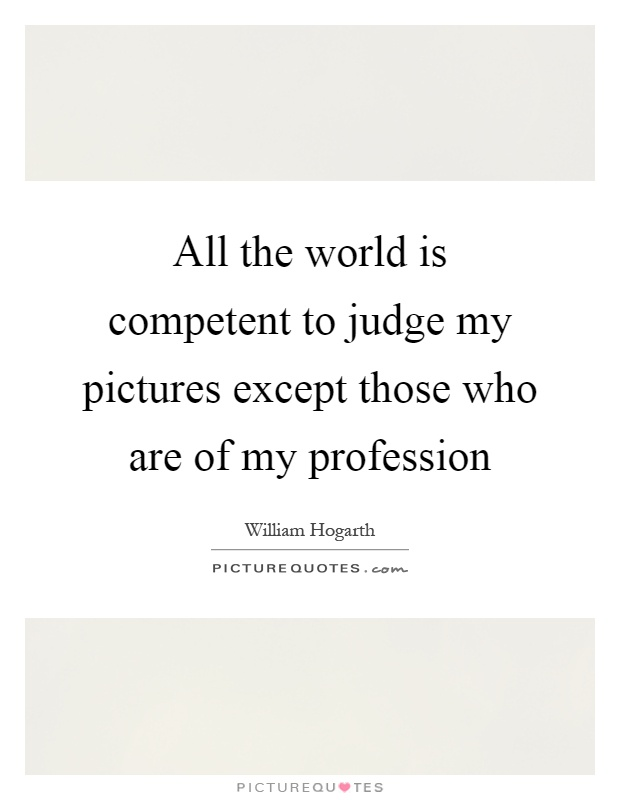 All the world is competent to judge my pictures except those who are of my profession Picture Quote #1