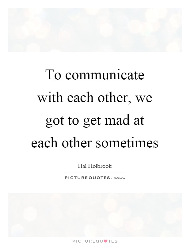 To communicate with each other, we got to get mad at each other sometimes Picture Quote #1
