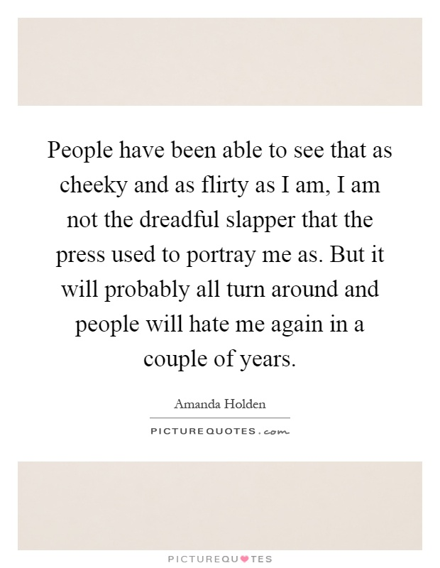 People have been able to see that as cheeky and as flirty as I am, I am not the dreadful slapper that the press used to portray me as. But it will probably all turn around and people will hate me again in a couple of years Picture Quote #1