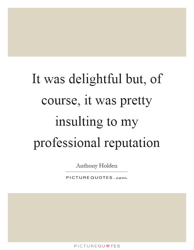 It was delightful but, of course, it was pretty insulting to my professional reputation Picture Quote #1