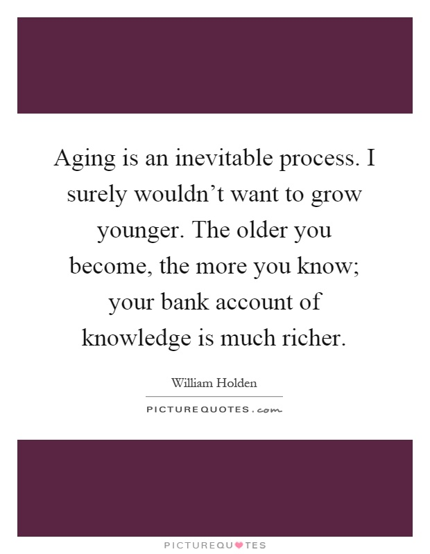 Aging is an inevitable process. I surely wouldn't want to grow younger. The older you become, the more you know; your bank account of knowledge is much richer Picture Quote #1