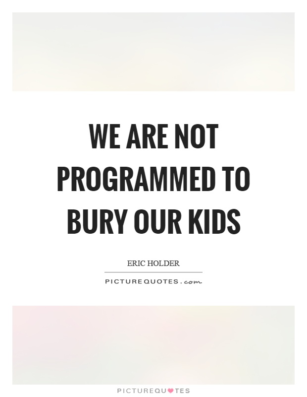 We are not programmed to bury our kids Picture Quote #1